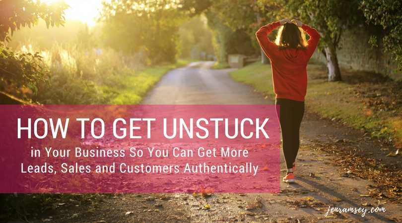 How to Get Unstuck in Your Business So You Can Get More Leads, Sales and Customers Authentically – Part One