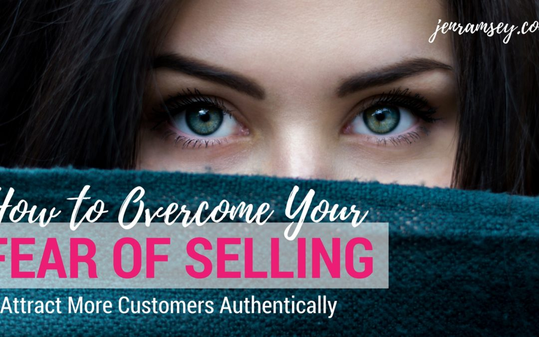 How to Overcome Your Fear of Selling So You Can Get More Customers Authentically
