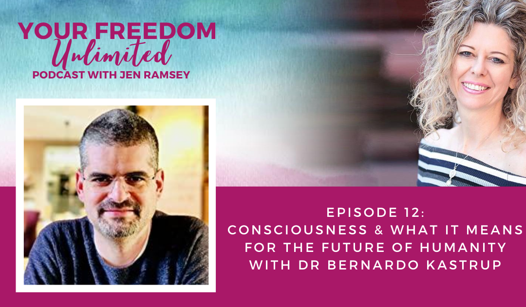 12: Consciousness & What It Means for the Future of Humanity with Dr Bernardo Kastrup