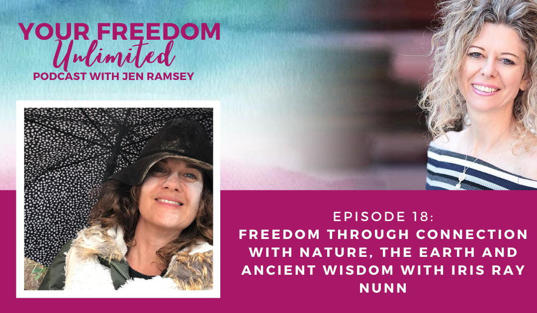 18: Freedom Through Connection with Nature, the Earth and Ancient Wisdom with Iris Ray Nunn
