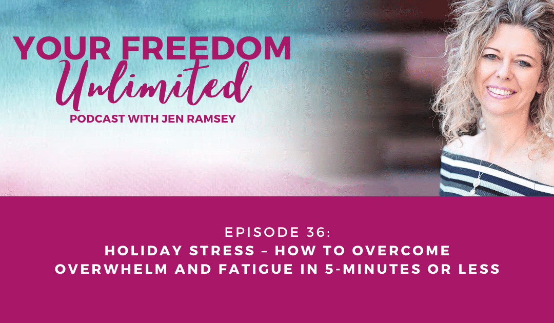36: Holiday Stress – How to Overcome Overwhelm and Fatigue in 5-Minutes Or Less