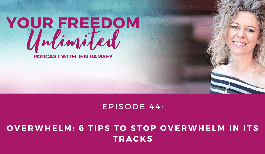 44: Overwhelm: 6 Tips To Stop Overwhelm in its Tracks