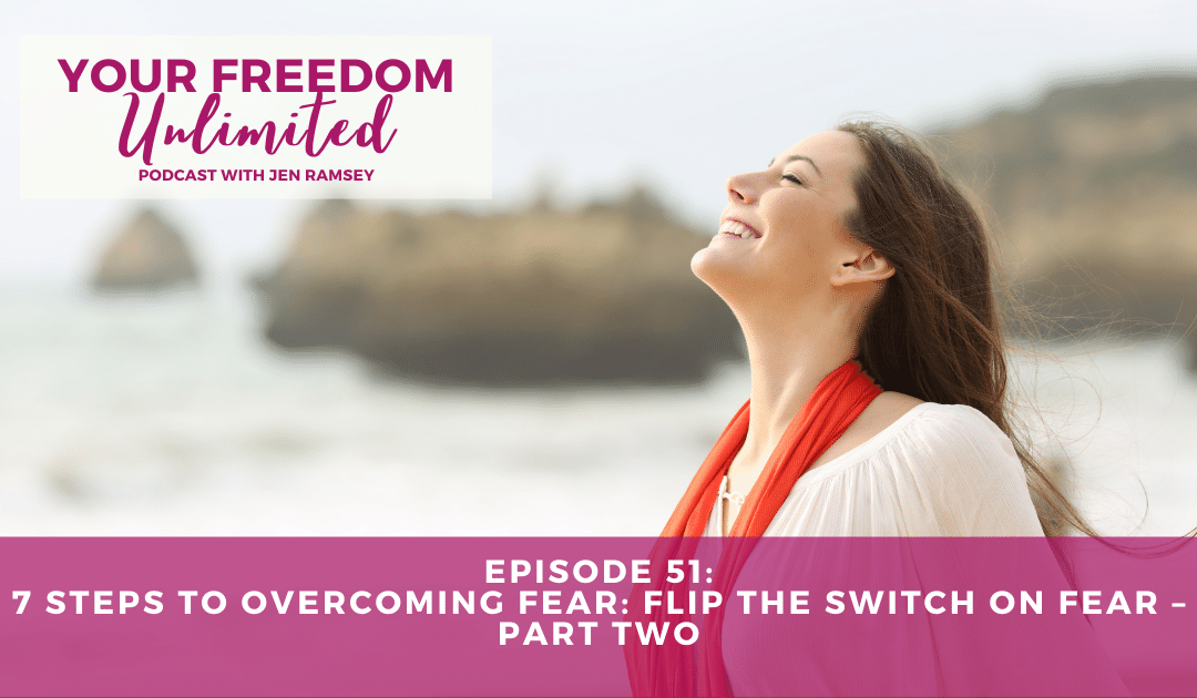 51: Seven Steps to Overcoming Fear: Flip the Switch on Fear – Part Two